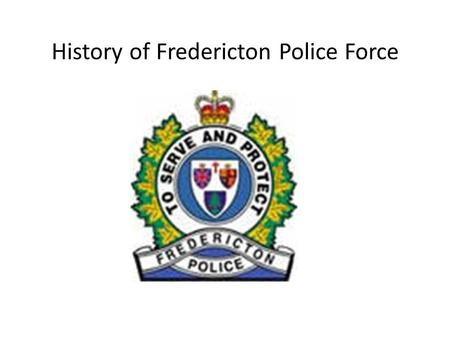 History of Fredericton Police Force. How long the business has been operating Established on June 27 th, 1851 Making it the Second Oldest Municipal Police.