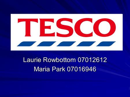 Laurie Rowbottom 07012612 Maria Park 07016946. Tesco plc Background 1919 Jack Cohen founded Tesco ¹ Based in Cheshunt, Hertfordshire Operates in 14 different.