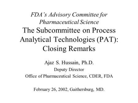 FDA's Advisory Committee for Pharmaceutical Science The Subcommittee on Process Analytical Technologies (PAT): Closing Remarks Ajaz S. Hussain, Ph.D. Deputy.