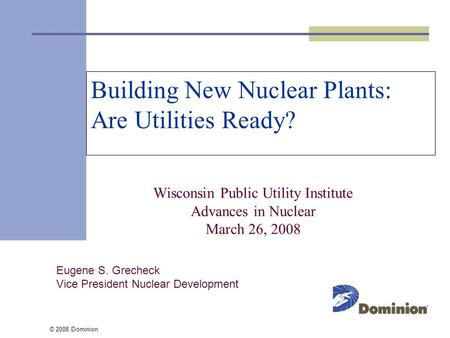 © 2008 Dominion Building New Nuclear Plants: Are Utilities Ready? Wisconsin Public Utility Institute Advances in Nuclear March 26, 2008 Eugene S. Grecheck.
