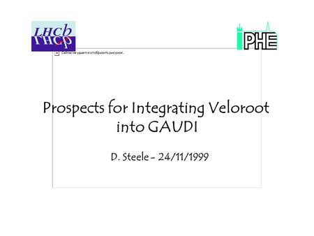 Prospects for Integrating Veloroot into GAUDI D. Steele - 24/11/1999.