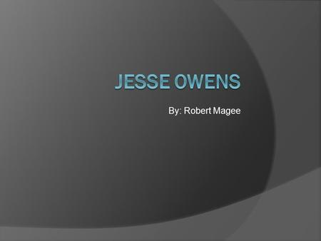 By: Robert Magee. This is Jesse Owens. The people called him the Olympic Legend because he was fast.