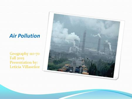 Air Pollution Geography 110-70 Fall 2015 Presentation by: Leticia Villaseñor.