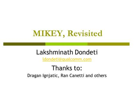 MIKEY, Revisited Lakshminath Dondeti Thanks to: Dragan Ignjatic, Ran Canetti and others.
