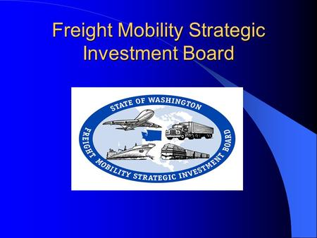 Freight Mobility Strategic Investment Board. Making the Case…. 1995 – Freight community educated legislators - developed champions 1996 - Creation of.