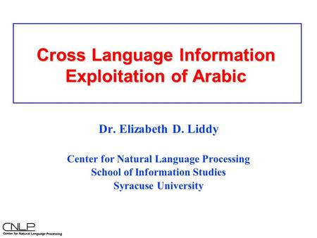 Cross Language Information Exploitation of Arabic Dr. Elizabeth D. Liddy Center for Natural Language Processing School of Information Studies Syracuse.