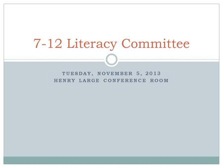 TUESDAY, NOVEMBER 5, 2013 HENRY LARGE CONFERENCE ROOM 7-12 Literacy Committee.