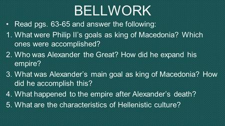 BELLWORK Read pgs. 63-65 and answer the following: 1.What were Philip II's goals as king of Macedonia? Which ones were accomplished? 2.Who was Alexander.