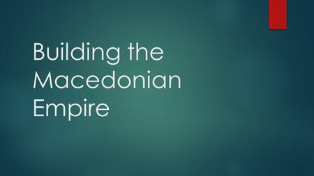Building the Macedonian Empire. Philip Builds Macedonia's Power  Peloponnesian War weakened Greek city-states  Philip II of Macedonia wanted to take.