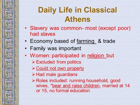 Daily Life in Classical Athens Slavery was common- most (except poor) had slaves Economy based of farming & trade Family was important Women: participated.