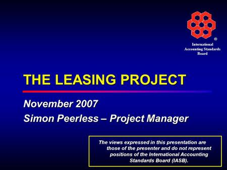 ® International Accounting Standards Board THE LEASING PROJECT November 2007 Simon Peerless – Project Manager The views expressed in this presentation.