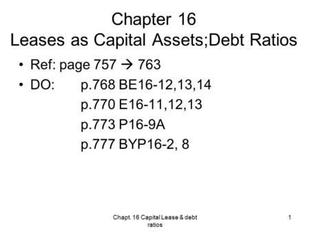 Chapt. 16 Capital Lease & debt ratios 1 Chapter 16 Leases as Capital Assets;Debt Ratios Ref: page 757  763 DO: p.768 BE16-12,13,14 p.770 E16-11,12,13.