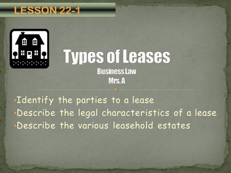 Identify the parties to a lease Describe the legal characteristics of a lease Describe the various leasehold estates LESSON 22-1.