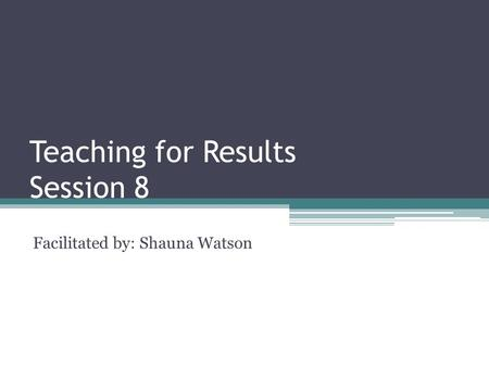 Teaching for Results Session 8 Facilitated by: Shauna Watson.