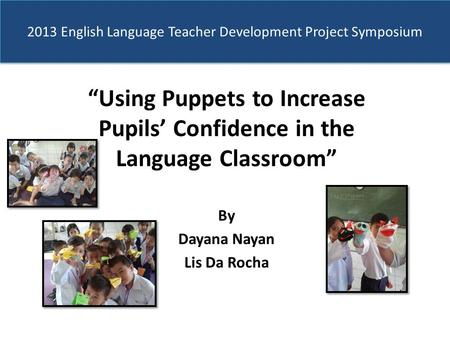 "2013 English Language Teacher Development Project Symposium ""Using Puppets to Increase Pupils' Confidence in the Language Classroom"" By Dayana Nayan Lis."