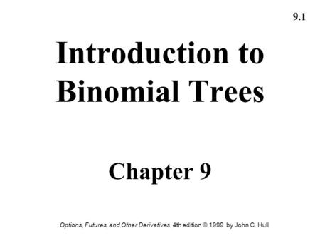Options, Futures, and Other Derivatives, 4th edition © 1999 by John C. Hull 9.1 Introduction to Binomial Trees Chapter 9.
