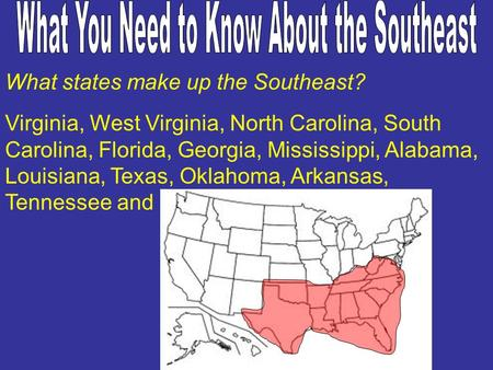 What states make up the Southeast? Virginia, West Virginia, North Carolina, South Carolina, Florida, Georgia, Mississippi, Alabama, Louisiana, Texas, Oklahoma,