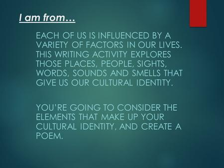 I am from… EACH OF US IS INFLUENCED BY A VARIETY OF FACTORS IN OUR LIVES. THIS WRITING ACTIVITY EXPLORES THOSE PLACES, PEOPLE, SIGHTS, WORDS, SOUNDS AND.