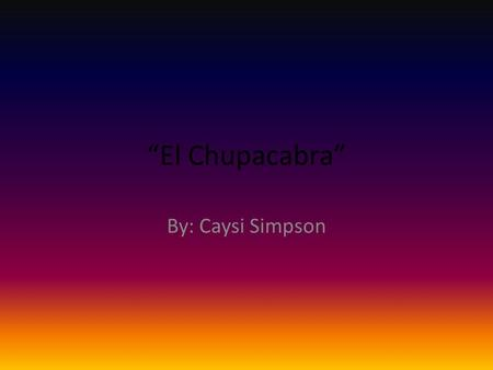 """El Chupacabra"" By: Caysi Simpson. THE LEGEND: El chupacabra means ""goat sucker"" in Spanish. It got its name from ranchers/farmers who would find their."