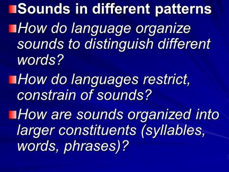 Sounds in different patterns How do language organize sounds to distinguish different words? How do languages restrict, constrain of sounds? How are sounds.