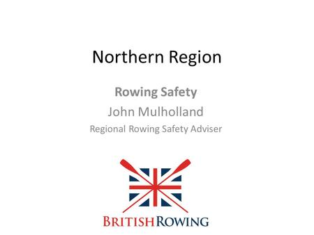 Northern Region Rowing Safety John Mulholland Regional Rowing Safety Adviser.