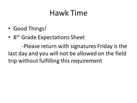 Hawk Time Good Things! 8 th Grade Expectations Sheet -Please return with signatures Friday is the last day and you will not be allowed on the field trip.