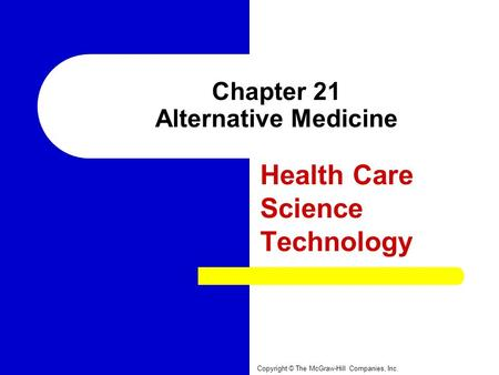 Chapter 21 Alternative Medicine Health Care Science Technology Copyright © The McGraw-Hill Companies, Inc.