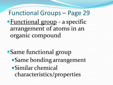 Functional Groups – Page 29 Functional group - a specific arrangement of atoms in an organic compound Same functional group Same bonding arrangement Similar.