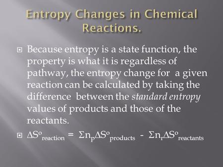  Because entropy is a state function, the property is what it is regardless of pathway, the entropy change for a given reaction can be calculated by taking.
