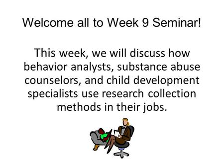 Welcome all to Week 9 Seminar! This week, we will discuss how behavior analysts, substance abuse counselors, and child development specialists use research.