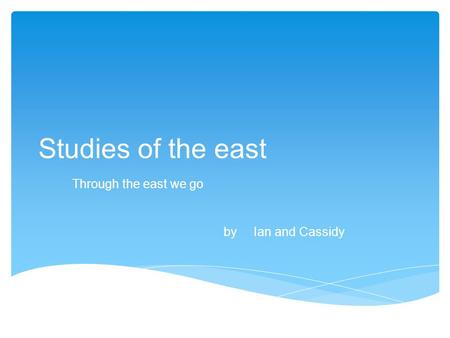 Studies of the east Through the east we go by Ian and Cassidy.