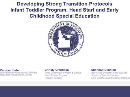 Developing Strong Transition Protocols Infant Toddler Program, Head Start and Early Childhood Special Education Shannon Dunstan Idaho State Department.