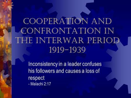 Cooperation and Confrontation in the Interwar Period 1919-1939 Inconsistency in a leader confuses his followers and causes a loss of respect - Malachi.
