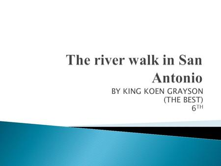 BY KING KOEN GRAYSON (THE BEST) 6 TH.  The river walk is a famous tourist attraction in San Antonio. The riverwalk is basically a river lined with shops.
