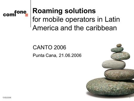 13/02/20061 Roaming solutions for mobile operators in Latin America and the caribbean CANTO 2006 Punta Cana, 21.06.2006.