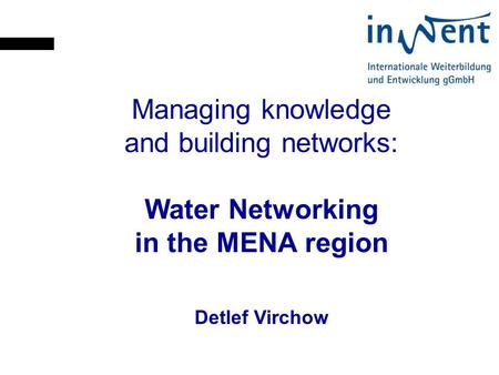 Managing knowledge and building networks: Water Networking in the MENA region Detlef Virchow.
