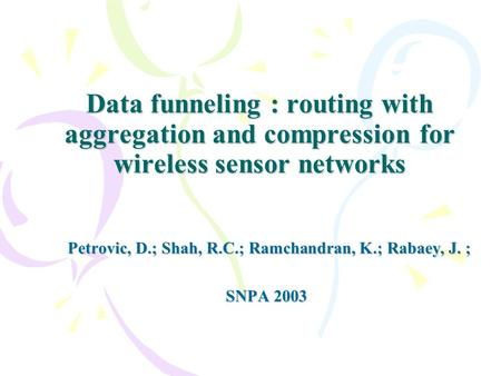 Data funneling : routing with aggregation and compression for wireless sensor networks Petrovic, D.; Shah, R.C.; Ramchandran, K.; Rabaey, J. ; SNPA 2003.