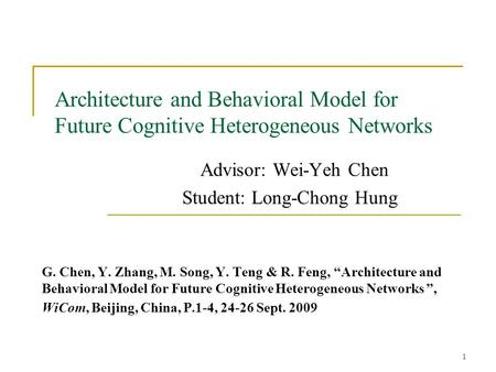 1 Architecture and Behavioral Model for Future Cognitive Heterogeneous Networks Advisor: Wei-Yeh Chen Student: Long-Chong Hung G. Chen, Y. Zhang, M. Song,