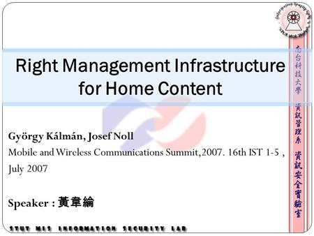 György Kálmán, Josef Noll Mobile and Wireless Communications Summit,2007. 16th IST 1-5, July 2007 Speaker : 黃韋綸 Right Management Infrastructure for Home.