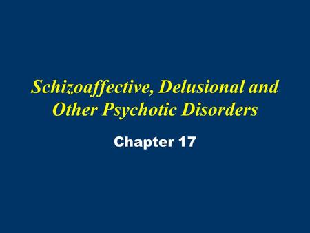 Schizoaffective, Delusional and Other Psychotic Disorders Chapter 17.
