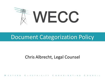 Document Categorization Policy Chris Albrecht, Legal Counsel W ESTERN E LECTRICITY C OORDINATING C OUNCIL.