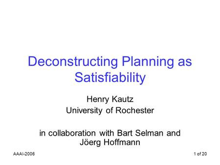 AAAI-20061 of 20 Deconstructing Planning as Satisfiability Henry Kautz University of Rochester in collaboration with Bart Selman and Jöerg Hoffmann.