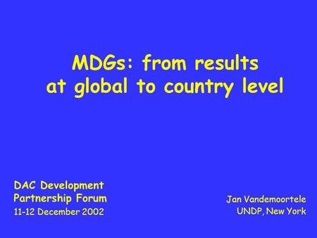 MDGs: from results at global to country level DAC Development Partnership Forum 11-12 December 2002 Jan Vandemoortele UNDP, New York.