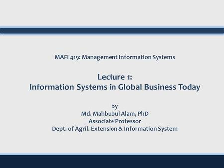 MAFI 419: Management Information Systems Lecture 1: Information Systems in Global Business Today by Md. Mahbubul Alam, PhD Associate Professor Dept. of.