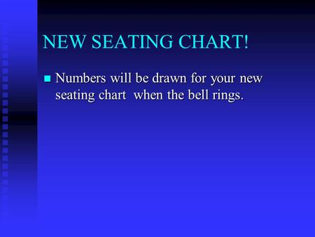 NEW SEATING CHART! Numbers will be drawn for your new seating chart when the bell rings. Numbers will be drawn for your new seating chart when the bell.