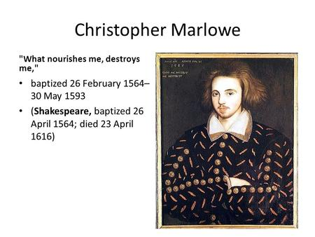 Christopher Marlowe What nourishes me, destroys me, baptized 26 February 1564– 30 May 1593 (Shakespeare, baptized 26 April 1564; died 23 April 1616)
