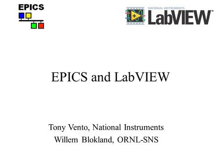 EPICS and LabVIEW Tony Vento, National Instruments Willem Blokland, ORNL-SNS.
