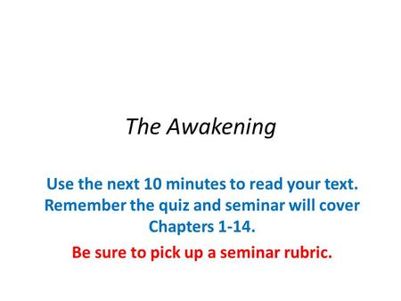 The Awakening Use the next 10 minutes to read your text. Remember the quiz and seminar will cover Chapters 1-14. Be sure to pick up a seminar rubric.