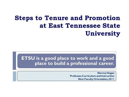 Steps to Tenure and Promotion at East Tennessee State University ETSU is a good place to work and a good place to build a professional career. Norma Hogan.