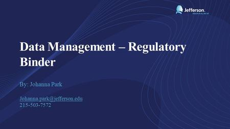 Data Management – Regulatory Binder By: Johanna Park 215-503-7572.